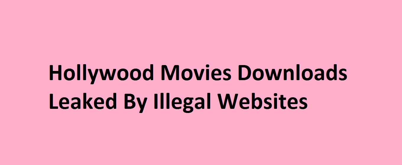Hollywood Movies Downloads Leaked By Illegal Websites