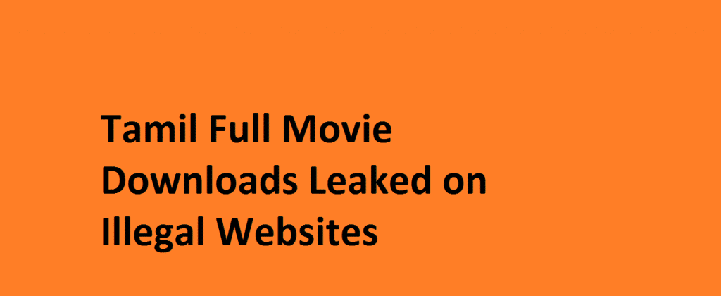 Tamil Full Movie Downloads Leaked on Illegal Websites